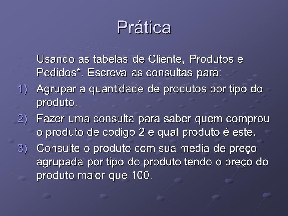PráticaUsando as tabelas de Cliente, Produtos e Pedidos*. Escreva as consultas para: Agrupar a quantidade de produtos por tipo do produto.