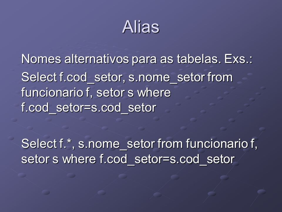 Alias Nomes alternativos para as tabelas. Exs.: