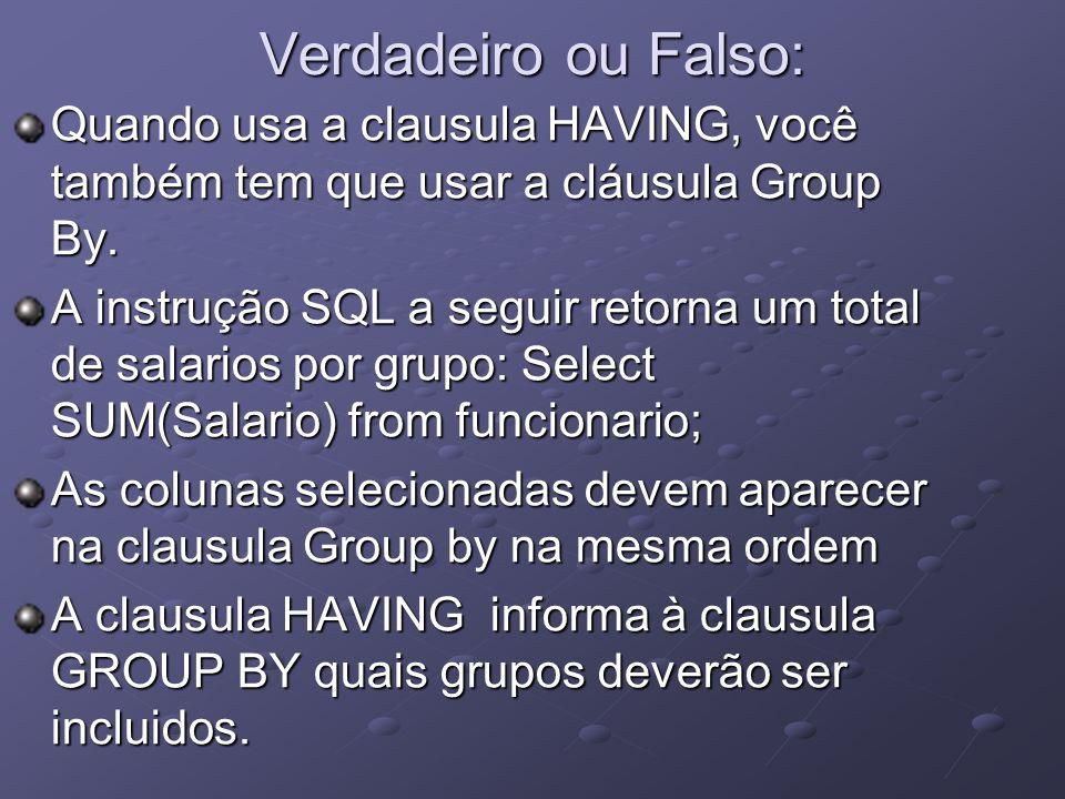 Verdadeiro ou Falso: Quando usa a clausula HAVING, você também tem que usar a cláusula Group By.