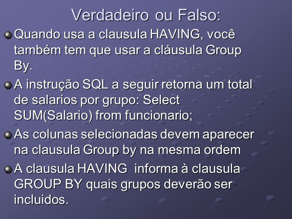 Verdadeiro ou Falso:Quando usa a clausula HAVING, você também tem que usar a cláusula Group By.