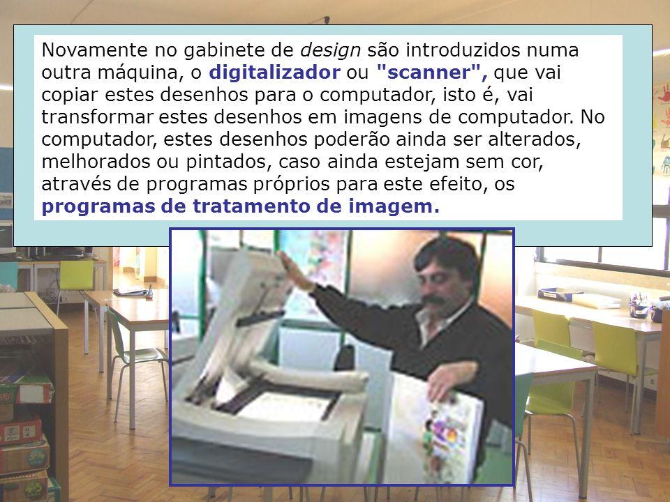 Novamente no gabinete de design são introduzidos numa outra máquina, o digitalizador ou scanner , que vai copiar estes desenhos para o computador, isto é, vai transformar estes desenhos em imagens de computador.