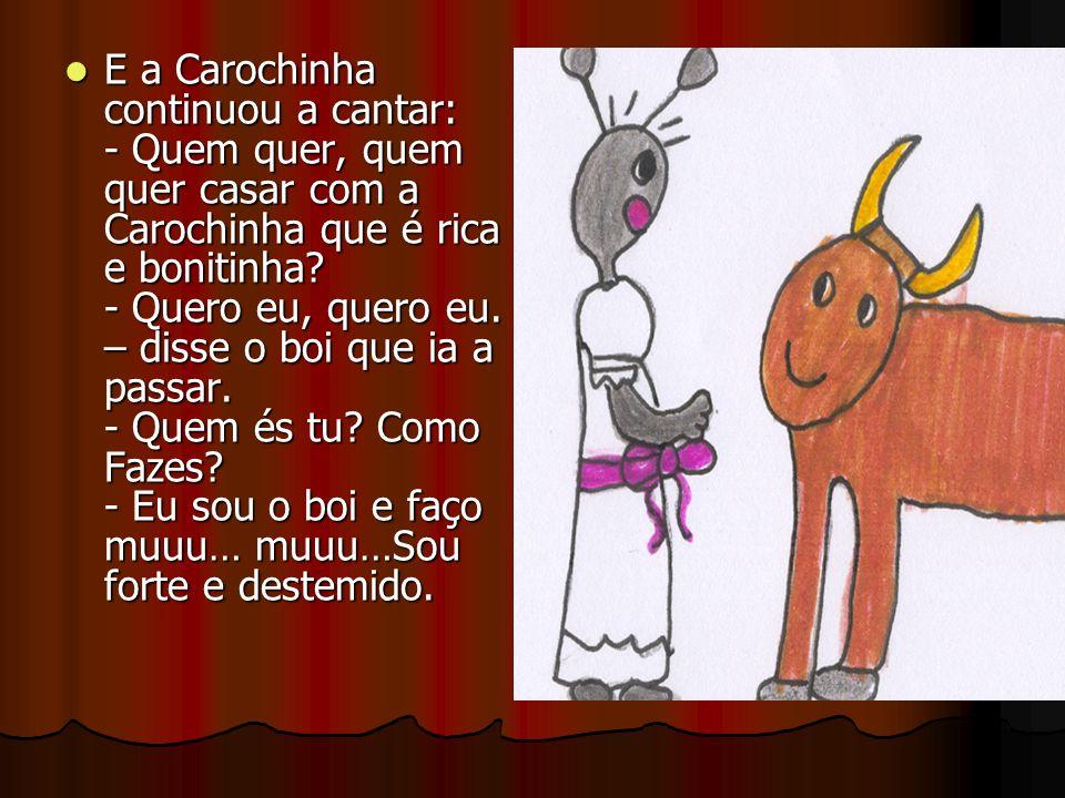 E a Carochinha continuou a cantar: - Quem quer, quem quer casar com a Carochinha que é rica e bonitinha.