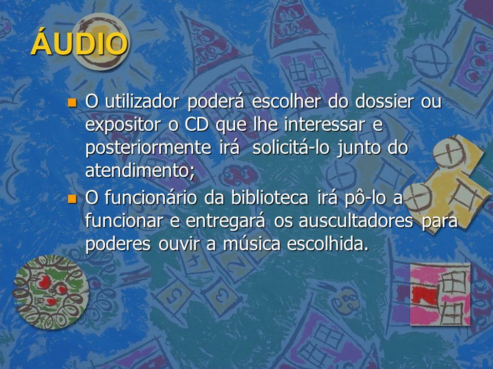 ÁUDIO O utilizador poderá escolher do dossier ou expositor o CD que lhe interessar e posteriormente irá solicitá-lo junto do atendimento;