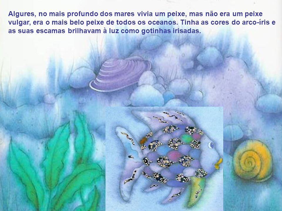 Algures, no mais profundo dos mares vivia um peixe, mas não era um peixe vulgar, era o mais belo peixe de todos os oceanos.