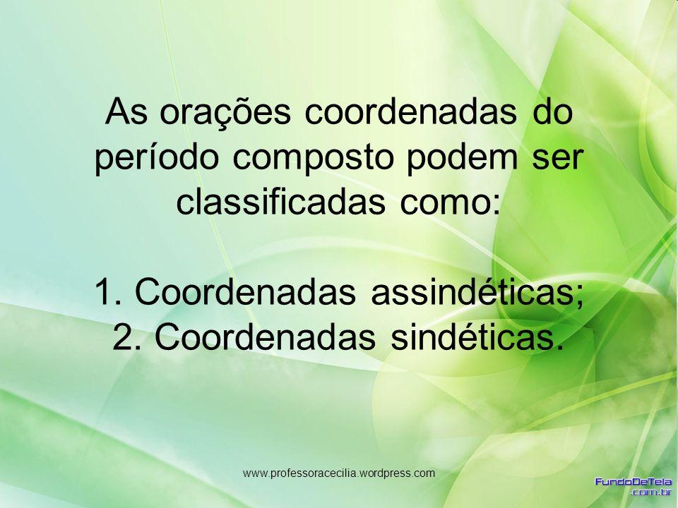 As orações coordenadas do período composto podem ser classificadas como: 1. Coordenadas assindéticas; 2. Coordenadas sindéticas.