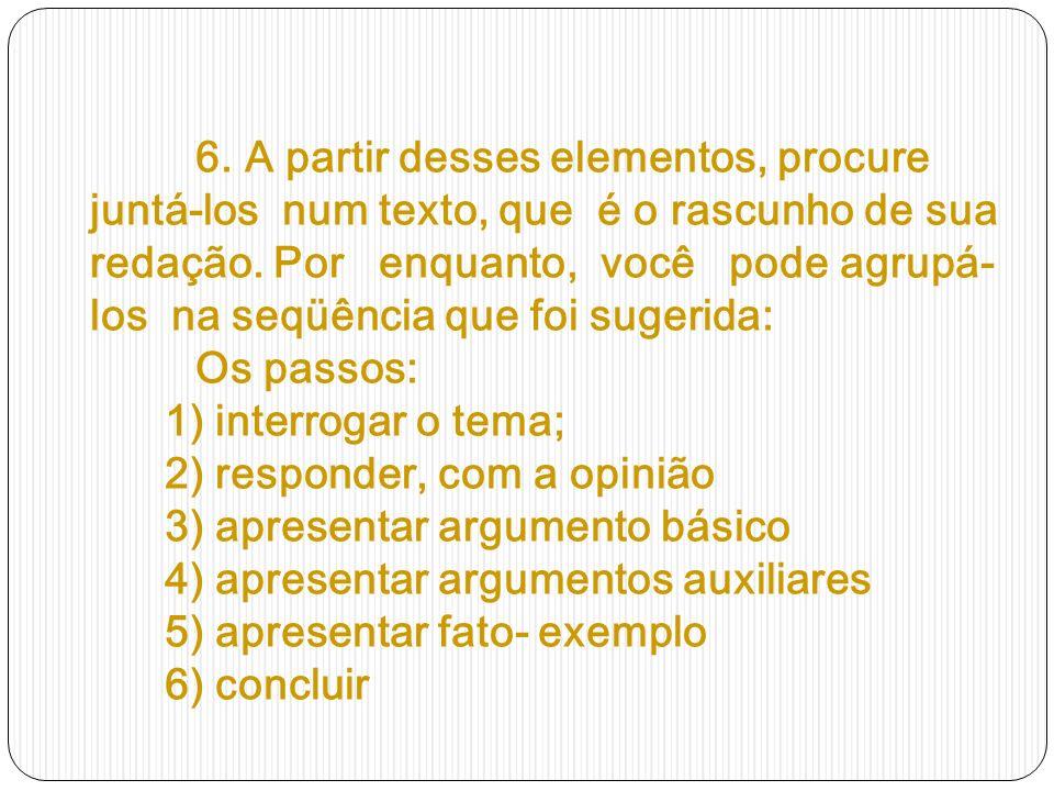 6. A partir desses elementos, procure juntá-los num texto, que é o rascunho de sua redação.