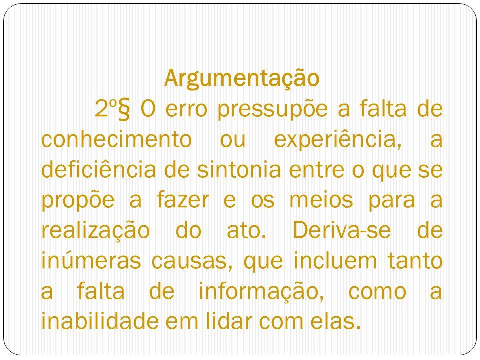 Argumentação 2º§ O erro pressupõe a falta de conhecimento ou experiência, a deficiência de sintonia entre o que se propõe a fazer e os meios para a realização do ato.
