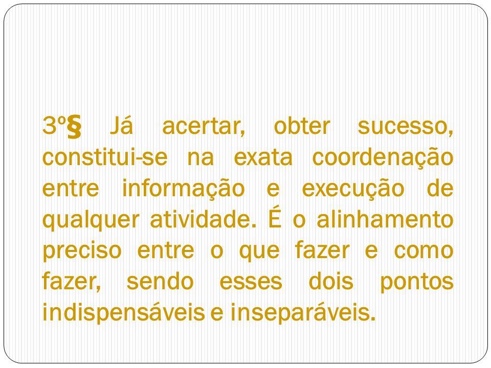 3º§ Já acertar, obter sucesso, constitui-se na exata coordenação entre informação e execução de qualquer atividade.