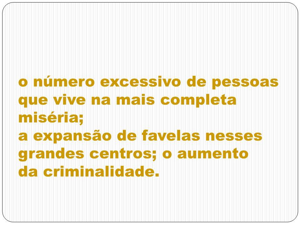 o número excessivo de pessoas que vive na mais completa miséria; a expansão de favelas nesses grandes centros; o aumento da criminalidade.