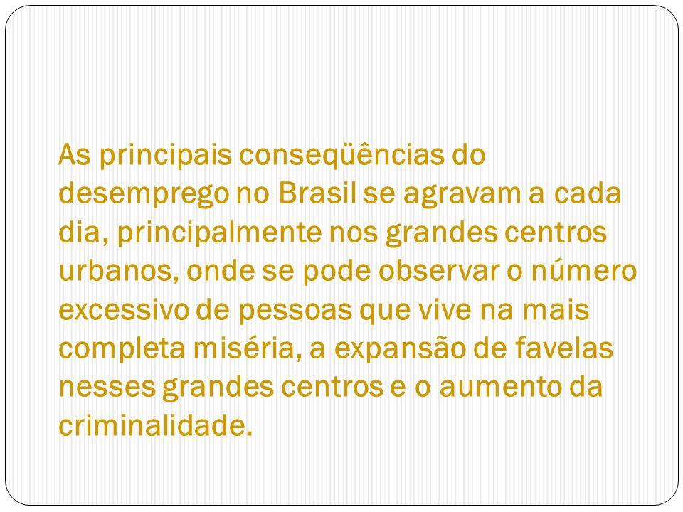 As principais conseqüências do desemprego no Brasil se agravam a cada dia, principalmente nos grandes centros urbanos, onde se pode observar o número excessivo de pessoas que vive na mais completa miséria, a expansão de favelas nesses grandes centros e o aumento da criminalidade.