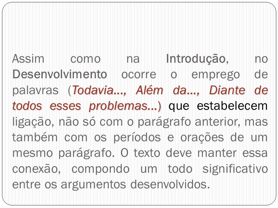 Assim como na Introdução, no Desenvolvimento ocorre o emprego de palavras (Todavia..., Além da..., Diante de todos esses problemas...) que estabelecem ligação, não só com o parágrafo anterior, mas também com os períodos e orações de um mesmo parágrafo.