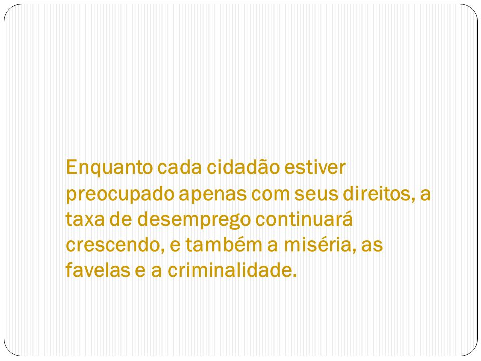 Enquanto cada cidadão estiver preocupado apenas com seus direitos, a taxa de desemprego continuará crescendo, e também a miséria, as favelas e a criminalidade.