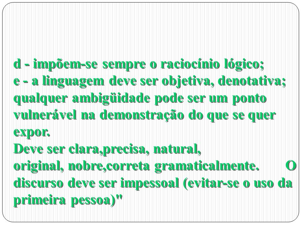 d - impõem-se sempre o raciocínio lógico; e - a linguagem deve ser objetiva, denotativa; qualquer ambigüidade pode ser um ponto vulnerável na demonstração do que se quer expor.