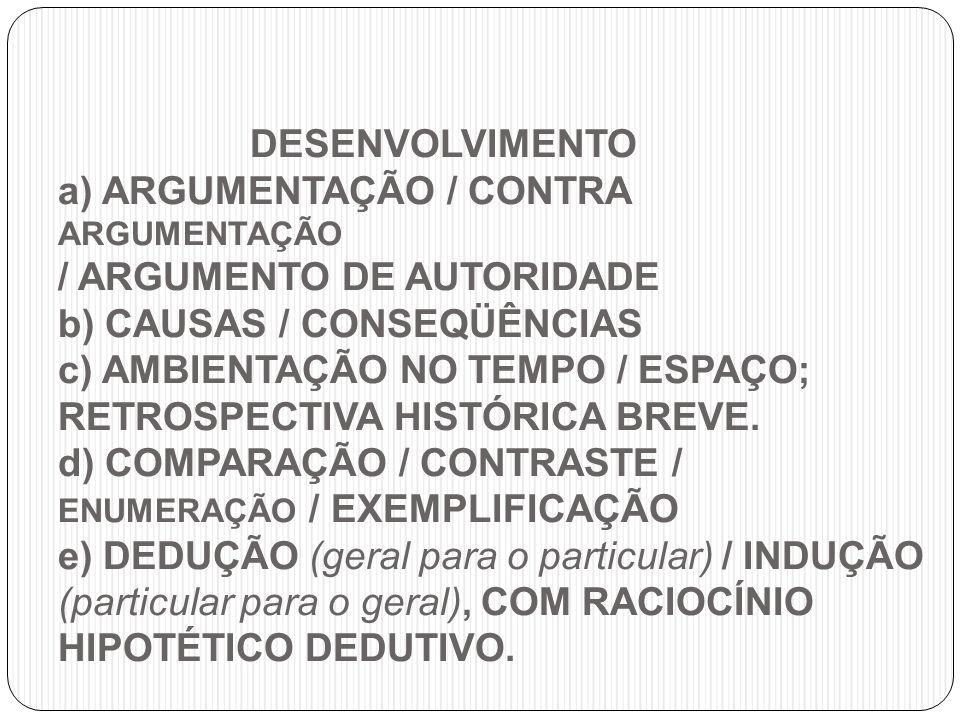 DESENVOLVIMENTO a) ARGUMENTAÇÃO / CONTRA ARGUMENTAÇÃO / ARGUMENTO DE AUTORIDADE b) CAUSAS / CONSEQÜÊNCIAS c) AMBIENTAÇÃO NO TEMPO / ESPAÇO; RETROSPECTIVA HISTÓRICA BREVE.