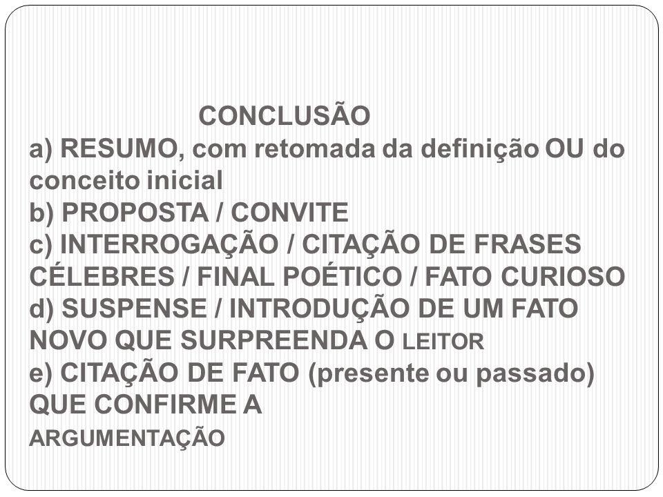 CONCLUSÃO a) RESUMO, com retomada da definição OU do conceito inicial b) PROPOSTA / CONVITE c) INTERROGAÇÃO / CITAÇÃO DE FRASES CÉLEBRES / FINAL POÉTICO / FATO CURIOSO d) SUSPENSE / INTRODUÇÃO DE UM FATO NOVO QUE SURPREENDA O LEITOR e) CITAÇÃO DE FATO (presente ou passado) QUE CONFIRME A ARGUMENTAÇÃO