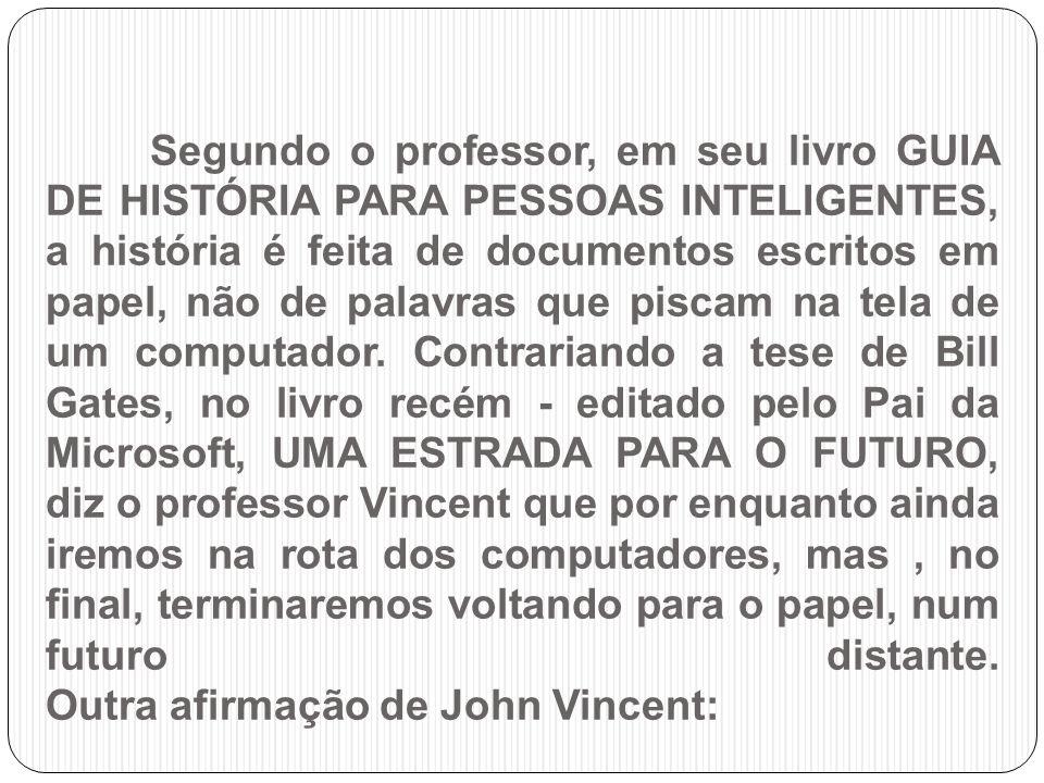 Segundo o professor, em seu livro GUIA DE HISTÓRIA PARA PESSOAS INTELIGENTES, a história é feita de documentos escritos em papel, não de palavras que piscam na tela de um computador.