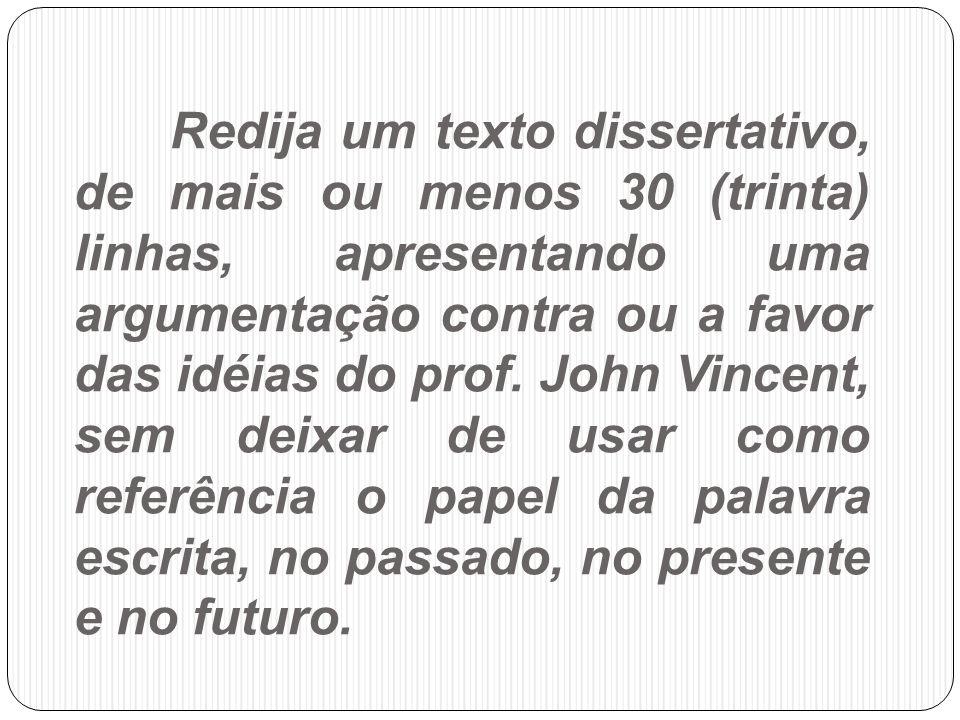 Redija um texto dissertativo, de mais ou menos 30 (trinta) linhas, apresentando uma argumentação contra ou a favor das idéias do prof.