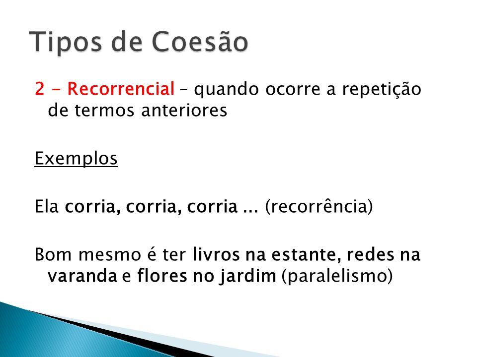 Tipos de Coesão 2 - Recorrencial – quando ocorre a repetição de termos anteriores. Exemplos. Ela corria, corria, corria ... (recorrência)