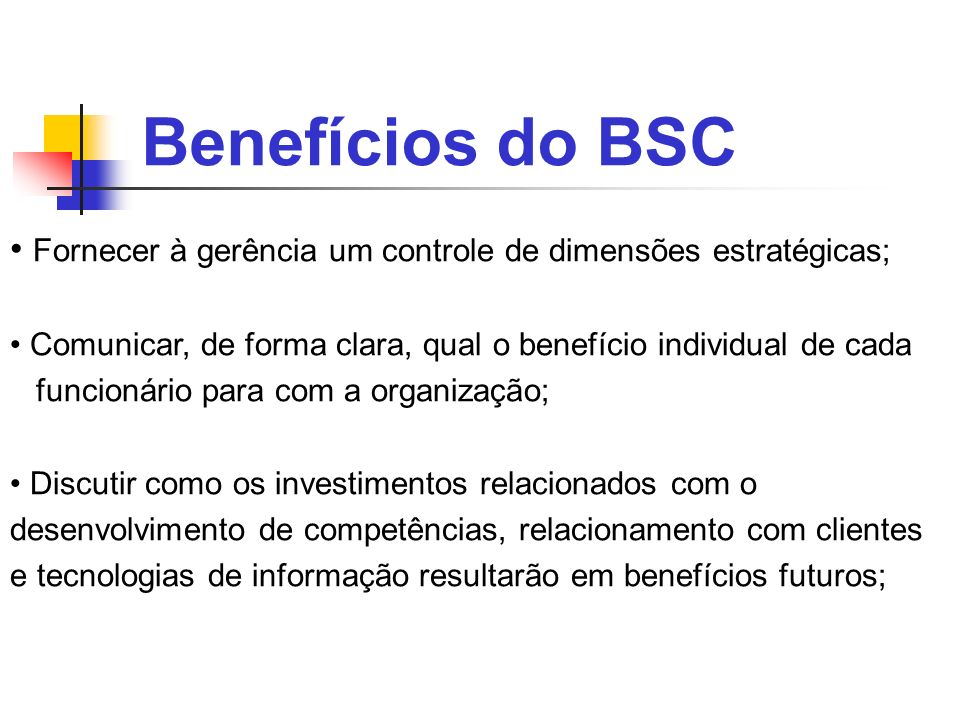 Benefícios do BSC Fornecer à gerência um controle de dimensões estratégicas; Comunicar, de forma clara, qual o benefício individual de cada.