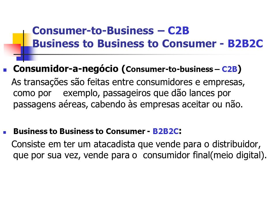 Consumer-to-Business – C2B Business to Business to Consumer - B2B2C