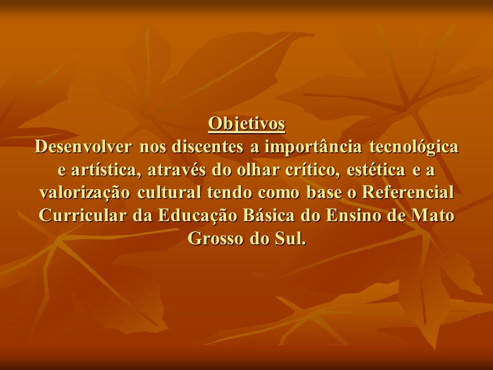 Objetivos Desenvolver nos discentes a importância tecnológica e artística, através do olhar crítico, estética e a valorização cultural tendo como base o Referencial Curricular da Educação Básica do Ensino de Mato Grosso do Sul.