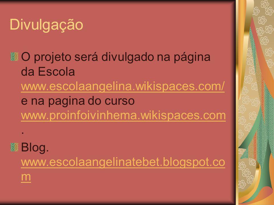 Divulgação O projeto será divulgado na página da Escola www.escolaangelina.wikispaces.com/ e na pagina do curso www.proinfoivinhema.wikispaces.com .