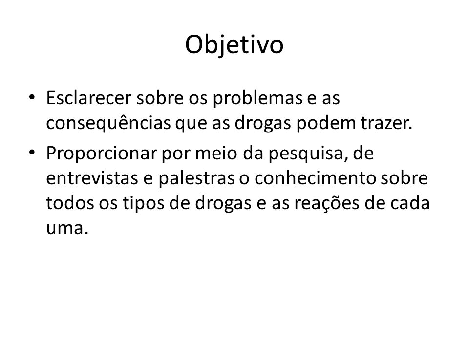 Objetivo Esclarecer sobre os problemas e as consequências que as drogas podem trazer.