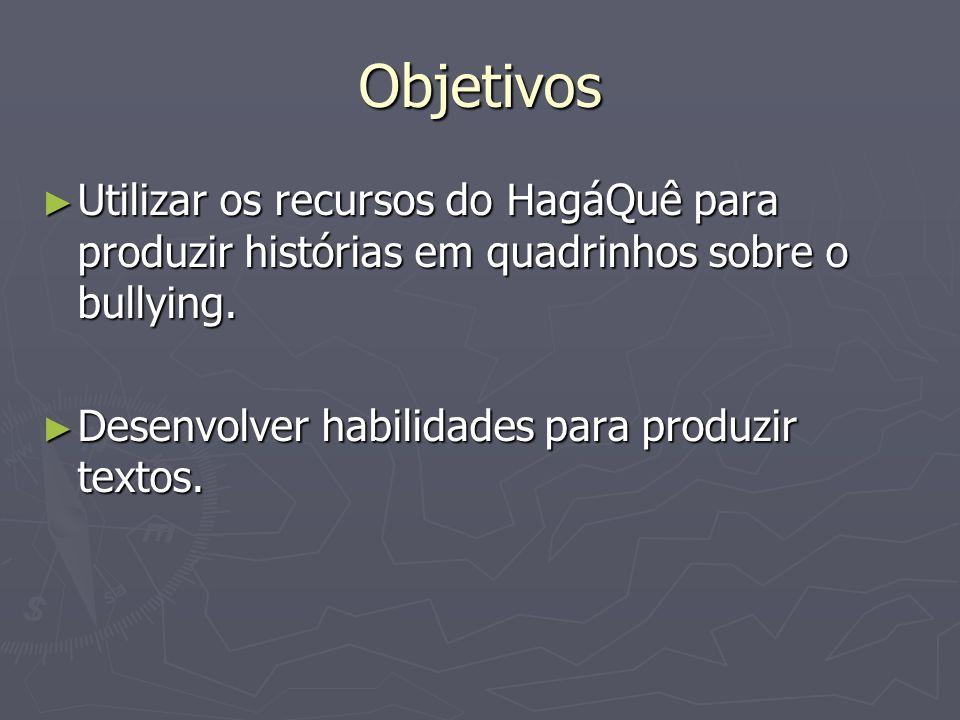 Objetivos Utilizar os recursos do HagáQuê para produzir histórias em quadrinhos sobre o bullying.