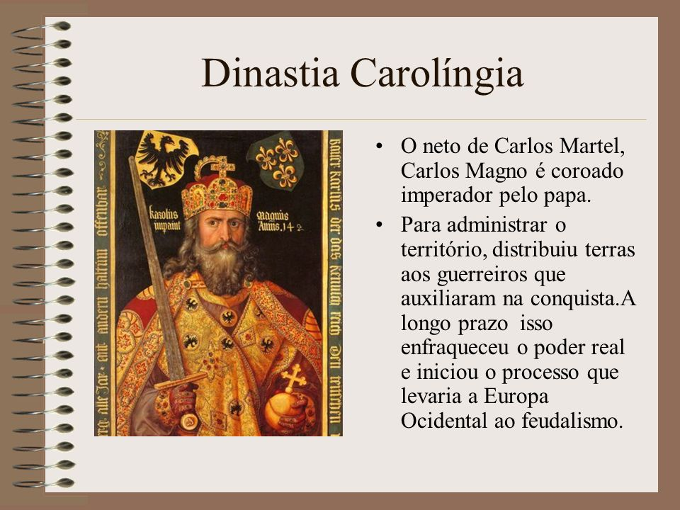 Dinastia Carolíngia O neto de Carlos Martel, Carlos Magno é coroado imperador pelo papa.