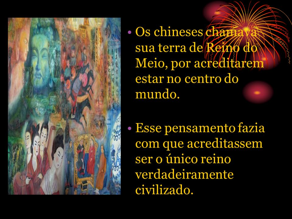 Os chineses chamava sua terra de Reino do Meio, por acreditarem estar no centro do mundo.