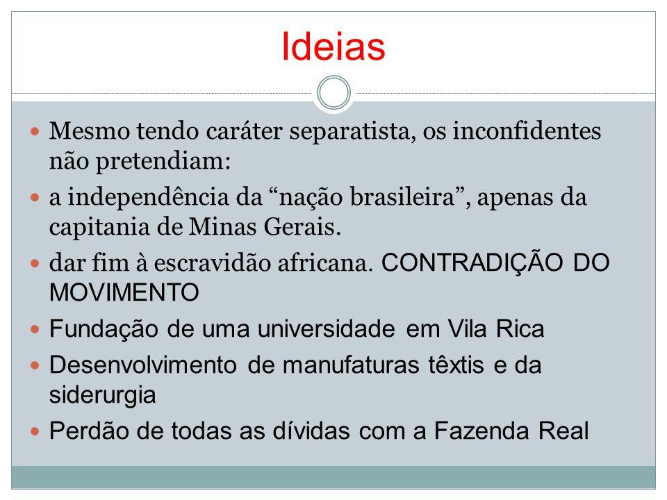 IdeiasMesmo tendo caráter separatista, os inconfidentes não pretendiam: a independência da nação brasileira , apenas da capitania de Minas Gerais.