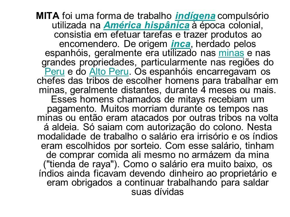 MITA foi uma forma de trabalho indígena compulsório utilizada na América hispânica à época colonial, consistia em efetuar tarefas e trazer produtos ao encomendero.