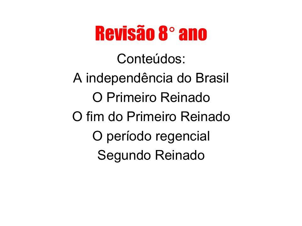 Revisão 8° ano Conteúdos: A independência do Brasil O Primeiro Reinado