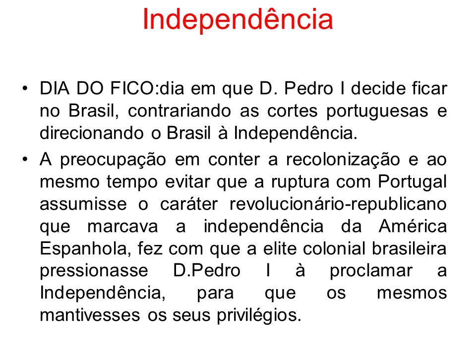 Independência DIA DO FICO:dia em que D. Pedro I decide ficar no Brasil, contrariando as cortes portuguesas e direcionando o Brasil à Independência.