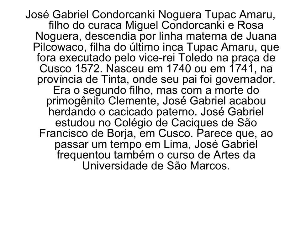 José Gabriel Condorcanki Noguera Tupac Amaru, filho do curaca Miguel Condorcanki e Rosa Noguera, descendia por linha materna de Juana Pilcowaco, filha do último inca Tupac Amaru, que fora executado pelo vice-rei Toledo na praça de Cusco 1572.