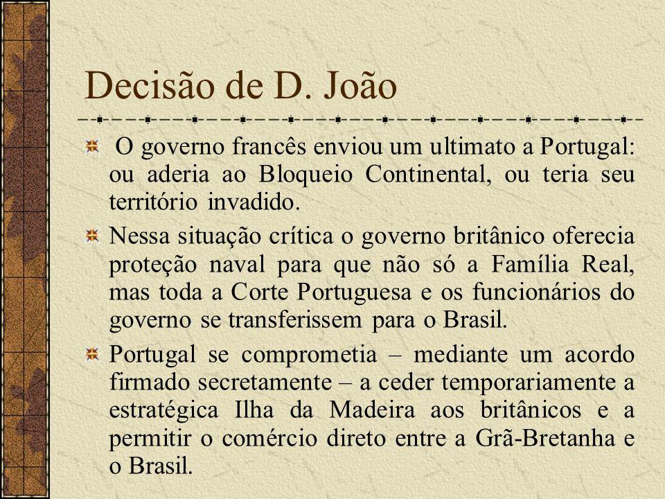Decisão de D. João O governo francês enviou um ultimato a Portugal: ou aderia ao Bloqueio Continental, ou teria seu território invadido.