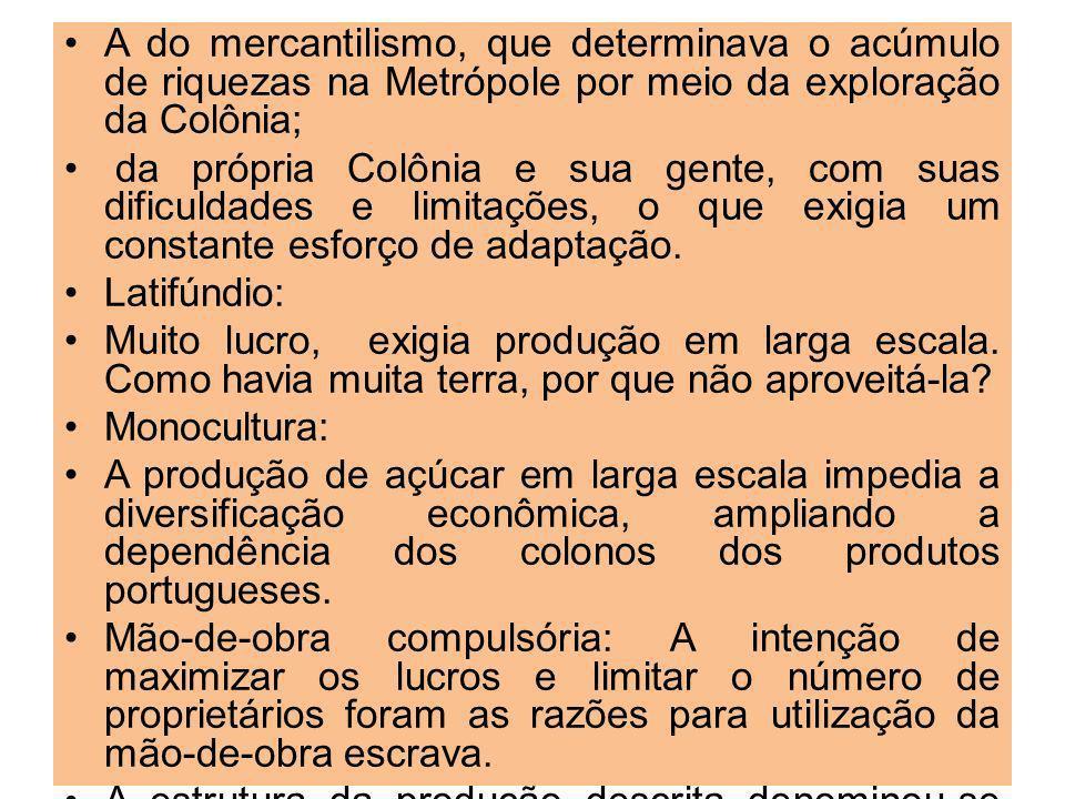 A do mercantilismo, que determinava o acúmulo de riquezas na Metrópole por meio da exploração da Colônia;