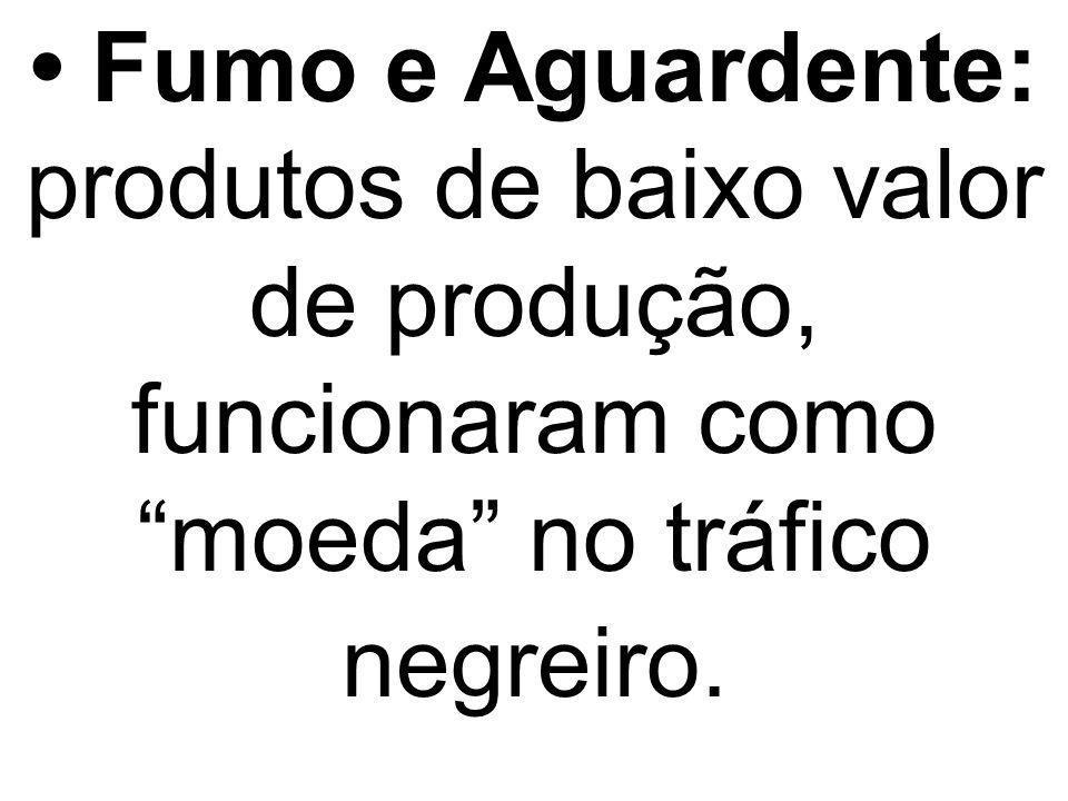 • Fumo e Aguardente: produtos de baixo valor de produção, funcionaram como moeda no tráfico negreiro.