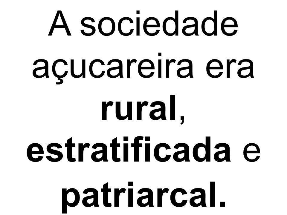 A sociedade açucareira era rural, estratificada e patriarcal.