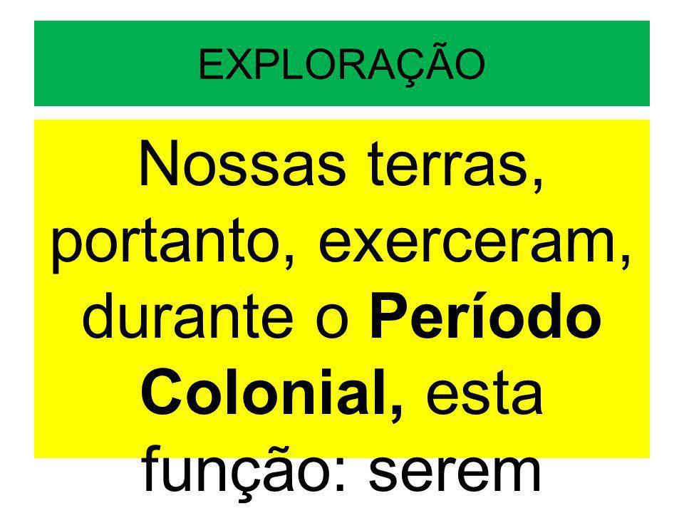 EXPLORAÇÃO Nossas terras, portanto, exerceram, durante o Período Colonial, esta função: serem exploradas.