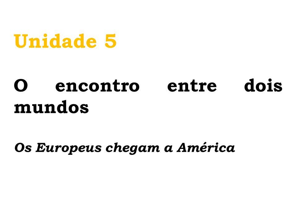 Unidade 5 O encontro entre dois mundos Os Europeus chegam a América