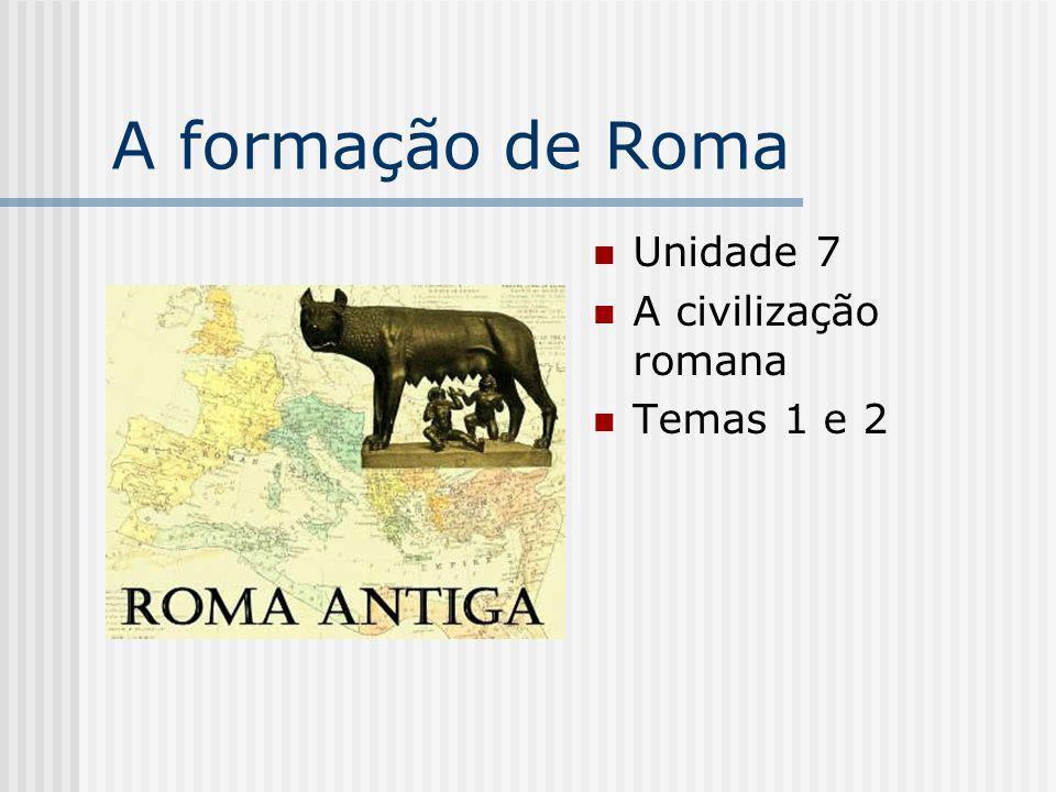 A formação de Roma Unidade 7 A civilização romana Temas 1 e 2