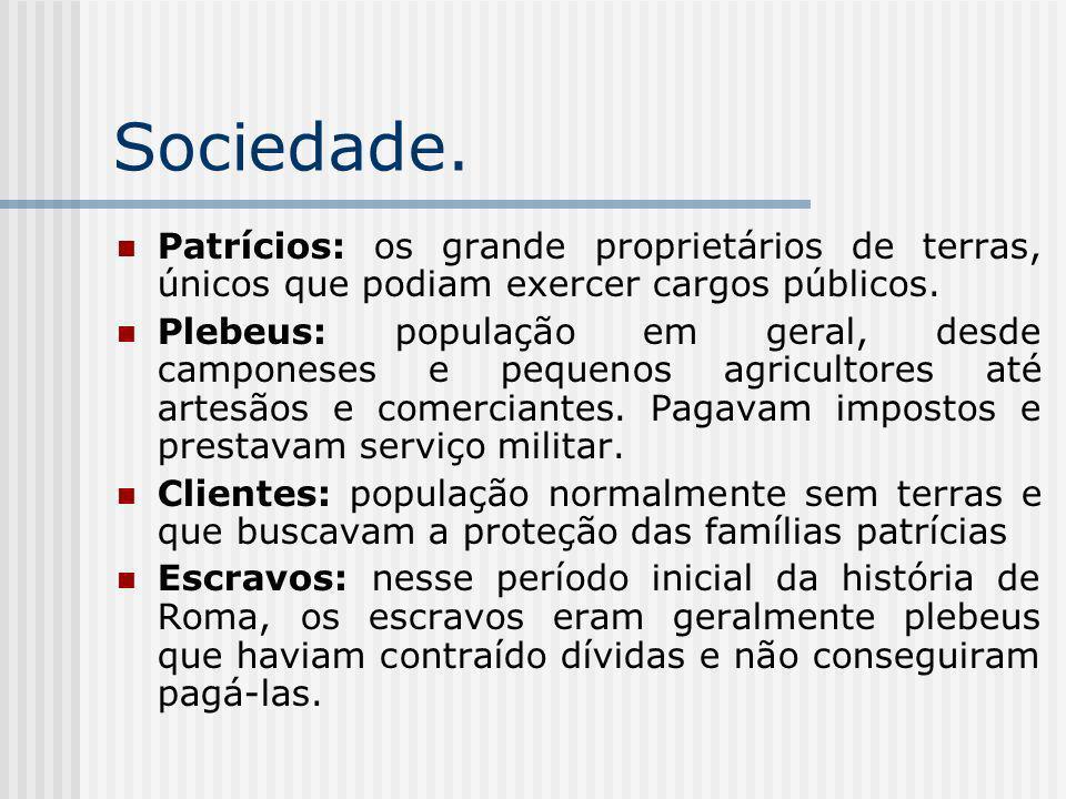 Sociedade. Patrícios: os grande proprietários de terras, únicos que podiam exercer cargos públicos.