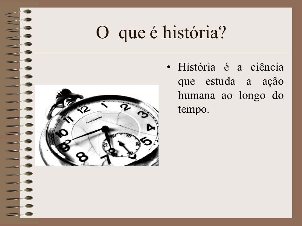 O que é história História é a ciência que estuda a ação humana ao longo do tempo.