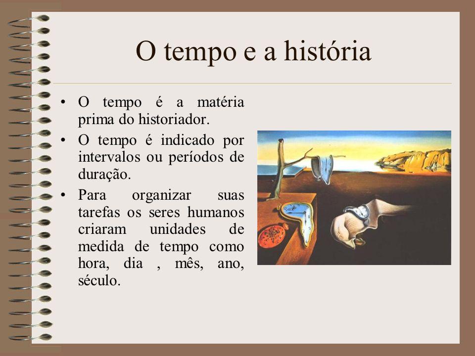 O tempo e a história O tempo é a matéria prima do historiador.