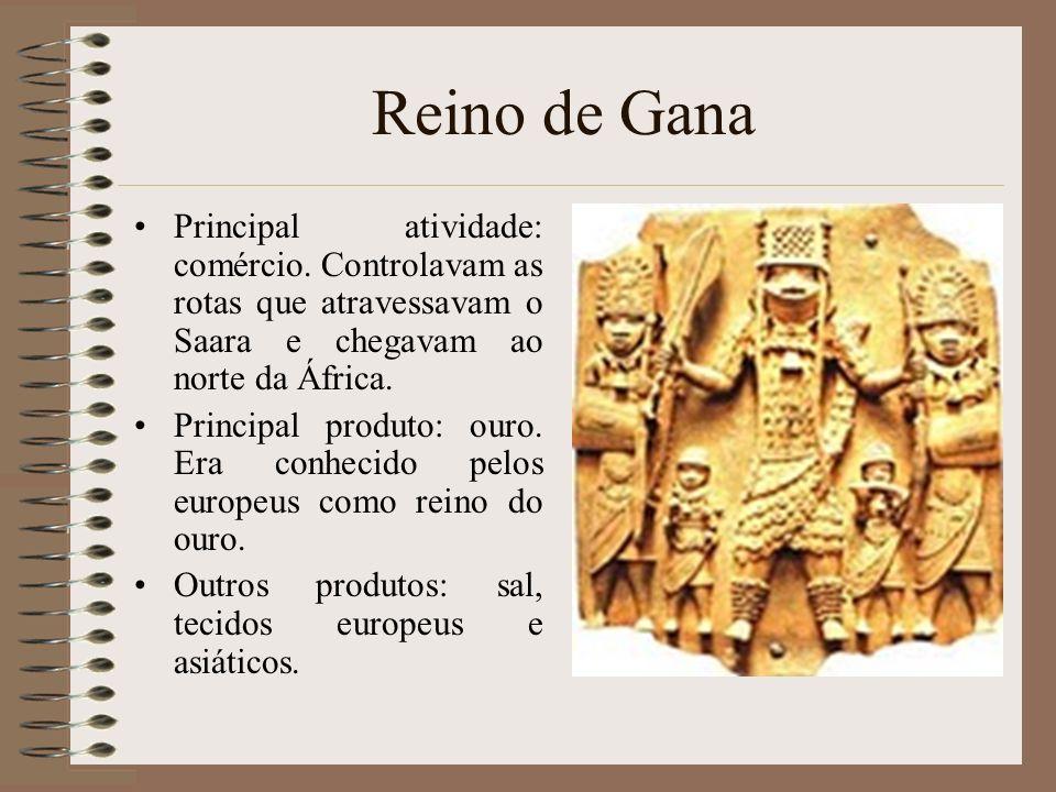 Reino de Gana Principal atividade: comércio. Controlavam as rotas que atravessavam o Saara e chegavam ao norte da África.
