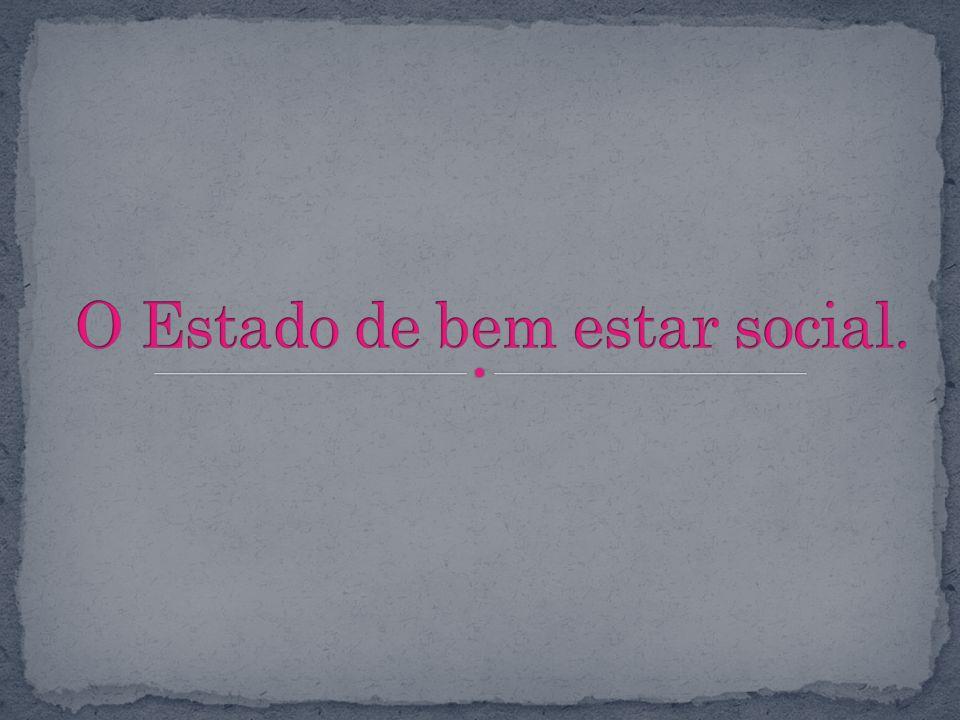 O Estado de bem estar social.