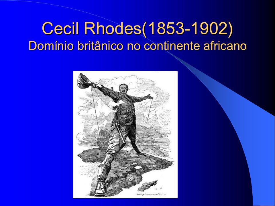 Cecil Rhodes(1853-1902) Domínio britânico no continente africano