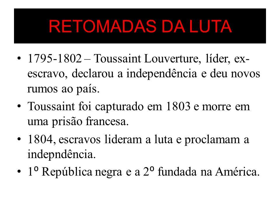 RETOMADAS DA LUTA 1795-1802 – Toussaint Louverture, líder, ex-escravo, declarou a independência e deu novos rumos ao país.