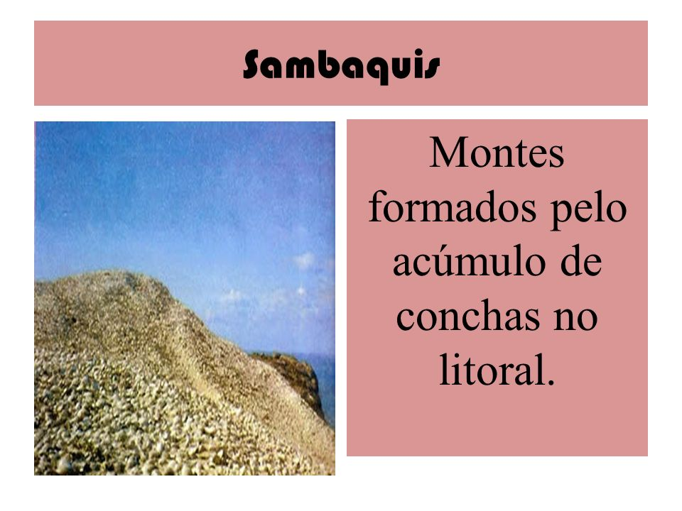 Montes formados pelo acúmulo de conchas no litoral.
